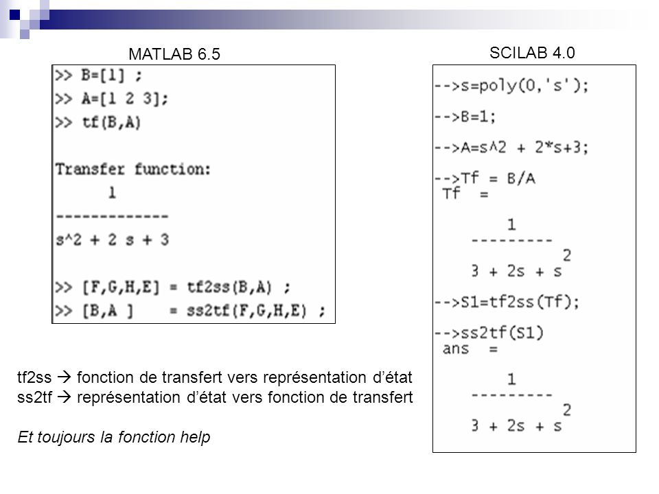 MATLAB 6.5 SCILAB 4.0 tf2ss fonction de transfert vers représentation détat ss2tf représentation détat vers fonction de transfert Et toujours la fonction help