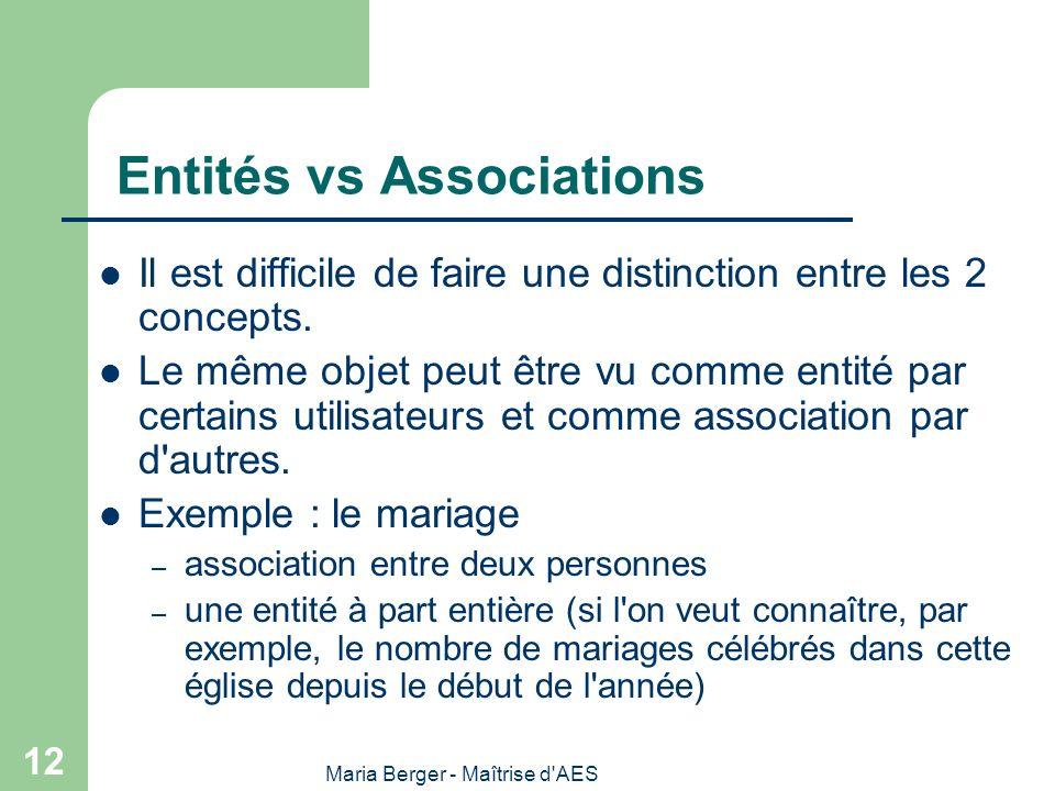 Maria Berger - Maîtrise d'AES 12 Entités vs Associations Il est difficile de faire une distinction entre les 2 concepts. Le même objet peut être vu co