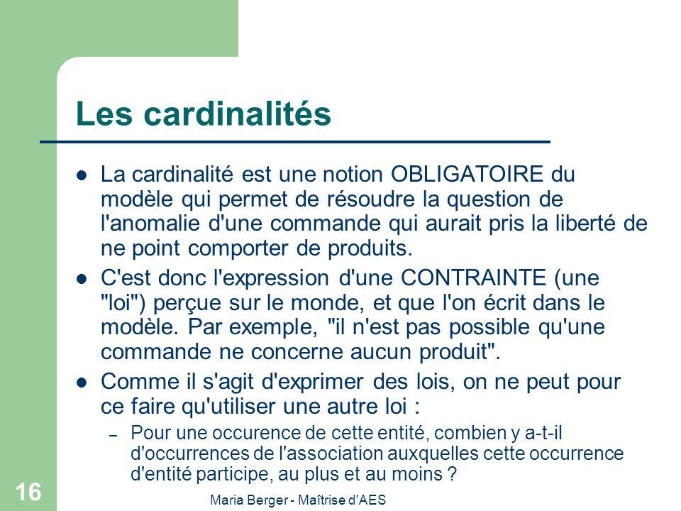 Maria Berger - Maîtrise d'AES 16 Les cardinalités La cardinalité est une notion OBLIGATOIRE du modèle qui permet de résoudre la question de l'anomalie