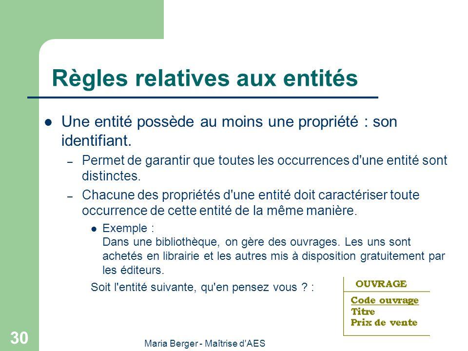Maria Berger - Maîtrise d'AES 30 Règles relatives aux entités Une entité possède au moins une propriété : son identifiant. – Permet de garantir que to