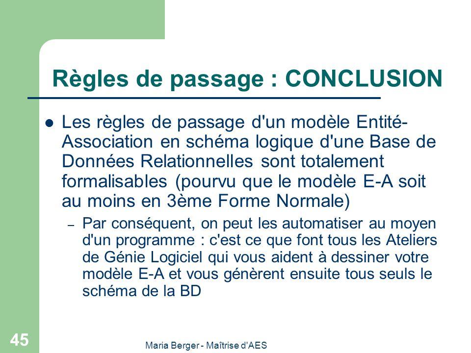 Maria Berger - Maîtrise d'AES 45 Règles de passage : CONCLUSION Les règles de passage d'un modèle Entité- Association en schéma logique d'une Base de