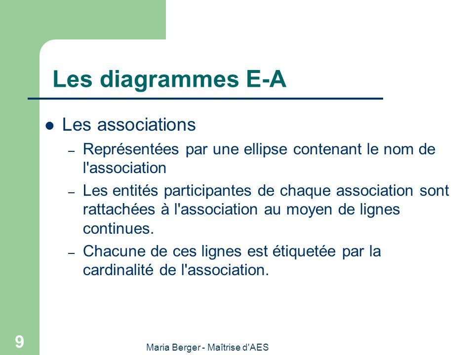 Maria Berger - Maîtrise d'AES 9 Les diagrammes E-A Les associations – Représentées par une ellipse contenant le nom de l'association – Les entités par