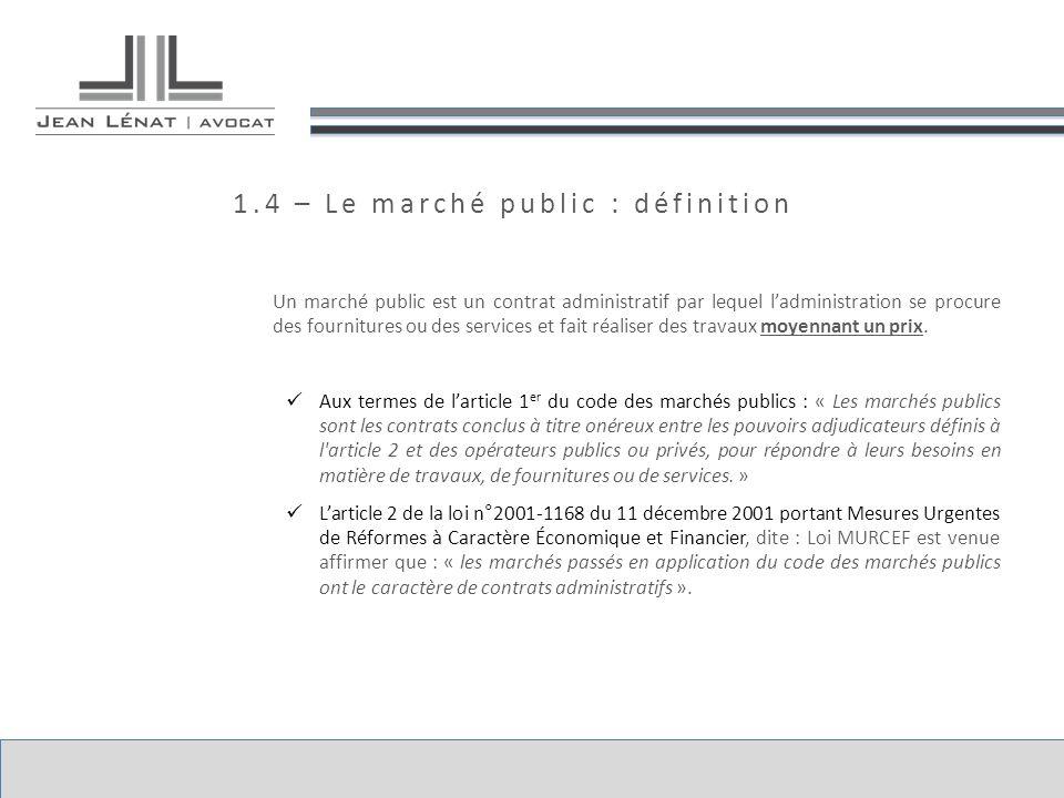 1.4 – Le marché public : définition Un marché public est un contrat administratif par lequel ladministration se procure des fournitures ou des service