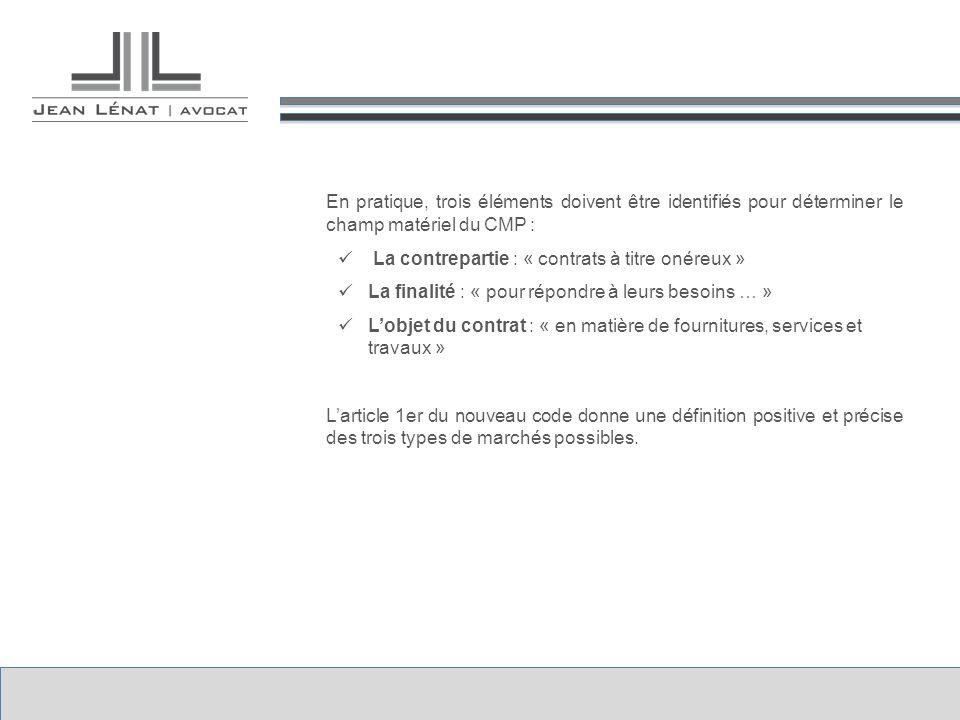 En pratique, trois éléments doivent être identifiés pour déterminer le champ matériel du CMP : La contrepartie : « contrats à titre onéreux » La finalité : « pour répondre à leurs besoins … » Lobjet du contrat : « en matière de fournitures, services et travaux » Larticle 1er du nouveau code donne une définition positive et précise des trois types de marchés possibles.