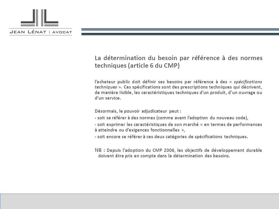 La détermination du besoin par référence à des normes techniques (article 6 du CMP) lacheteur public doit définir ses besoins par référence à des « spécifications techniques ».