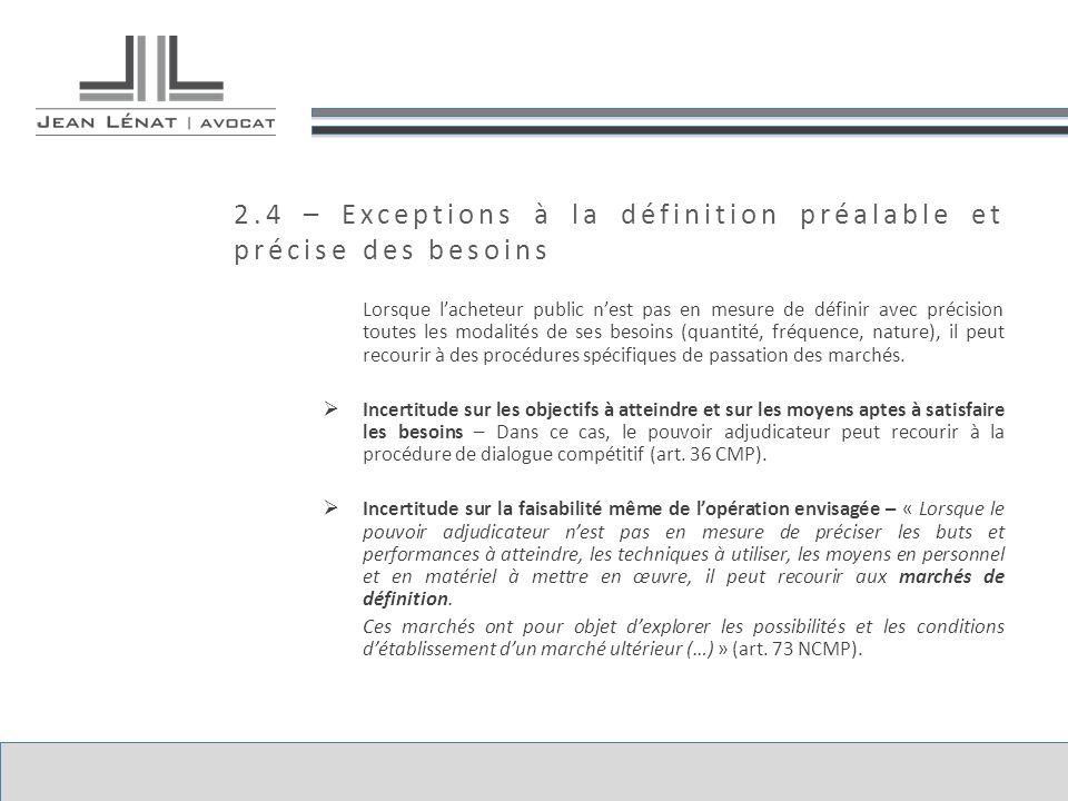 2.4 – Exceptions à la définition préalable et précise des besoins Lorsque lacheteur public nest pas en mesure de définir avec précision toutes les modalités de ses besoins (quantité, fréquence, nature), il peut recourir à des procédures spécifiques de passation des marchés.