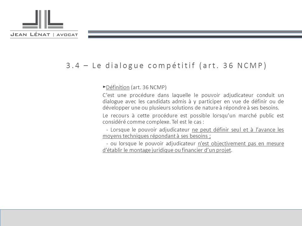 3.4 – Le dialogue compétitif (art. 36 NCMP) Définition (art. 36 NCMP) Cest une procédure dans laquelle le pouvoir adjudicateur conduit un dialogue ave