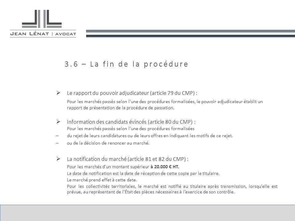 3.6 – La fin de la procédure Le rapport du pouvoir adjudicateur (article 79 du CMP) : Pour les marchés passés selon lune des procédures formalisées, le pouvoir adjudicateur établit un rapport de présentation de la procédure de passation.