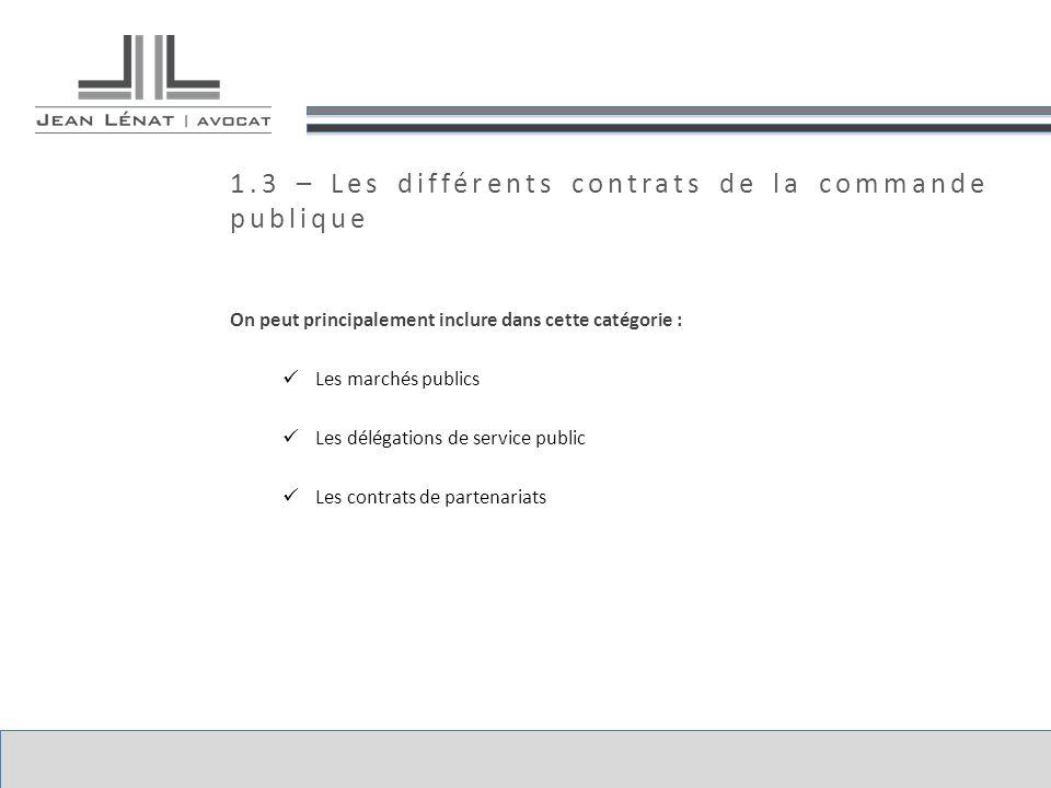 1.3 – Les différents contrats de la commande publique On peut principalement inclure dans cette catégorie : Les marchés publics Les délégations de service public Les contrats de partenariats