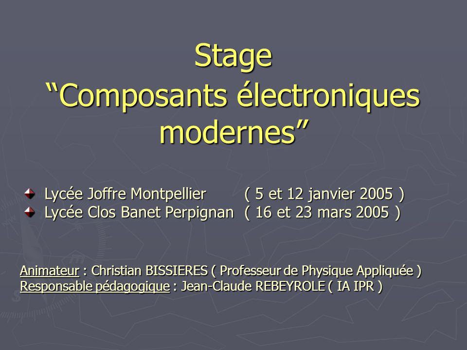 Stage Composants électroniques modernes Animateur : Christian BISSIERES ( Professeur de Physique Appliquée ) Responsable pédagogique : Jean-Claude REB