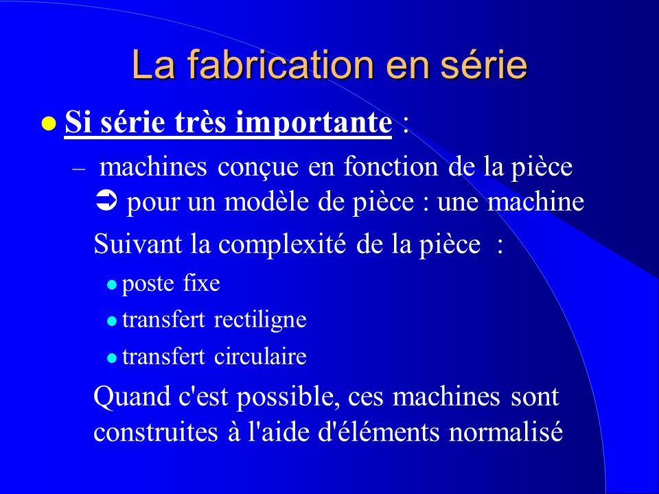 La fabrication en série l Si série très importante : – machines conçue en fonction de la pièce pour un modèle de pièce : une machine Suivant la comple
