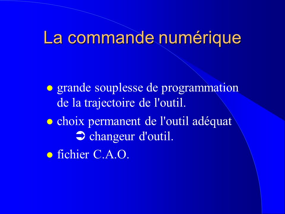 La commande numérique l grande souplesse de programmation de la trajectoire de l'outil. l choix permanent de l'outil adéquat changeur d'outil. l fichi