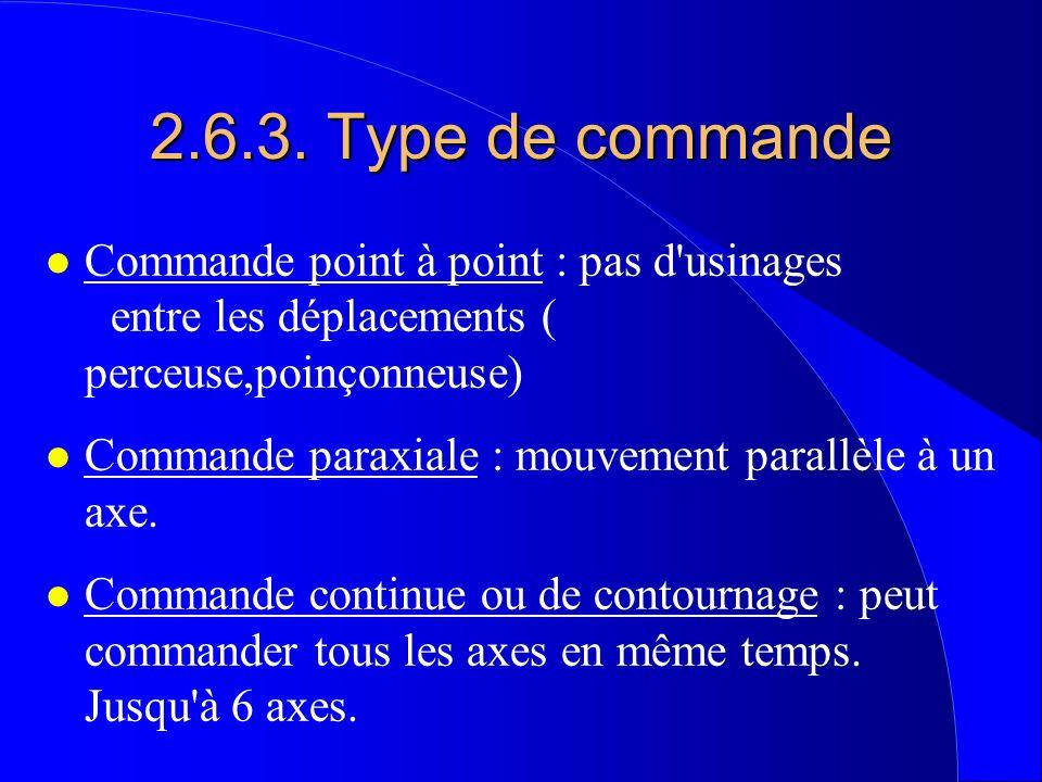 2.6.3. Type de commande l Commande point à point : pas d'usinages entre les déplacements ( perceuse,poinçonneuse) l Commande paraxiale : mouvement par