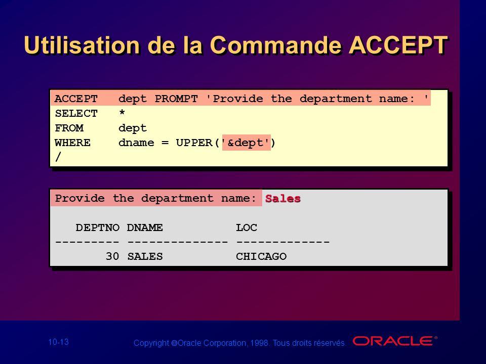 10-13 Copyright Oracle Corporation, 1998. Tous droits réservés. Utilisation de la Commande ACCEPT ACCEPT dept PROMPT 'Provide the department name: ' S