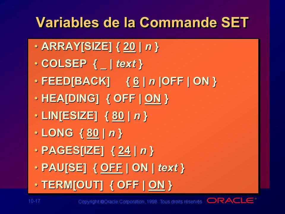 10-17 Copyright Oracle Corporation, 1998. Tous droits réservés. Variables de la Commande SET ARRAY[SIZE] { 20 | n }ARRAY[SIZE] { 20 | n } COLSEP { _ |