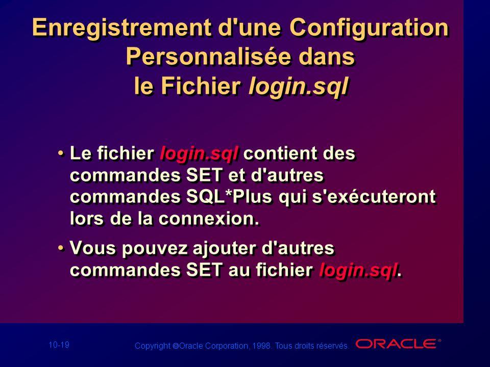10-19 Copyright Oracle Corporation, 1998. Tous droits réservés. Enregistrement d'une Configuration Personnalisée dans le Fichier login.sql Le fichier