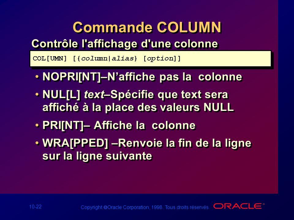 10-22 Copyright Oracle Corporation, 1998. Tous droits réservés. Commande COLUMN Contrôle l'affichage d'une colonne NOPRI[NT]–Naffiche pas la colonne N