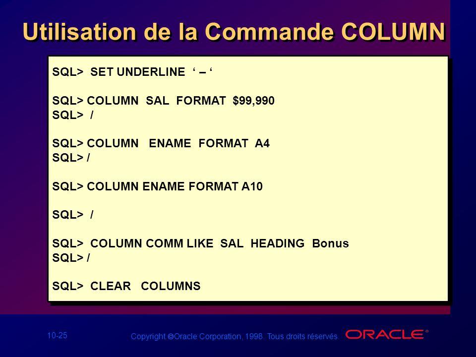 10-25 Copyright Oracle Corporation, 1998. Tous droits réservés. Utilisation de la Commande COLUMN SQL> SET UNDERLINE – SQL> COLUMN SAL FORMAT $99,990