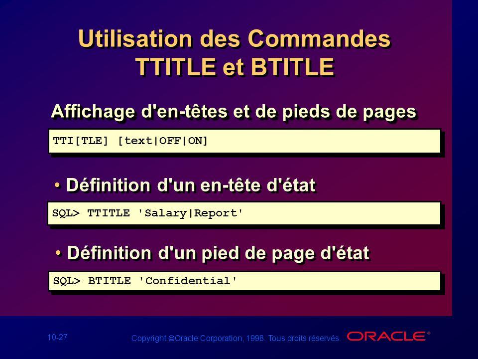 10-27 Copyright Oracle Corporation, 1998. Tous droits réservés. Utilisation des Commandes TTITLE et BTITLE Affichage d'en-têtes et de pieds de pages T