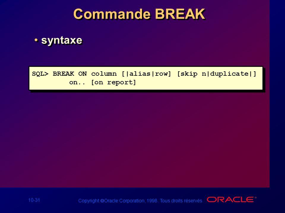 10-31 Copyright Oracle Corporation, 1998. Tous droits réservés. Commande BREAK syntaxe SQL> BREAK ON column [|alias|row] [skip n|duplicate|] on.. [on