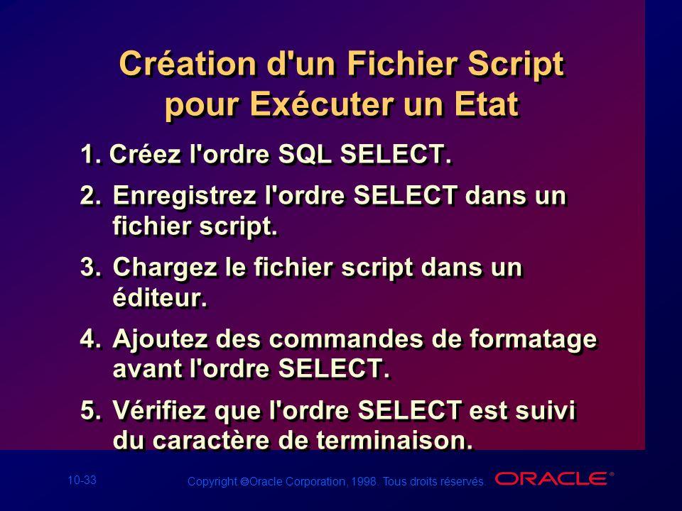 10-33 Copyright Oracle Corporation, 1998. Tous droits réservés. Création d'un Fichier Script pour Exécuter un Etat 1. Créez l'ordre SQL SELECT. 2.Enre