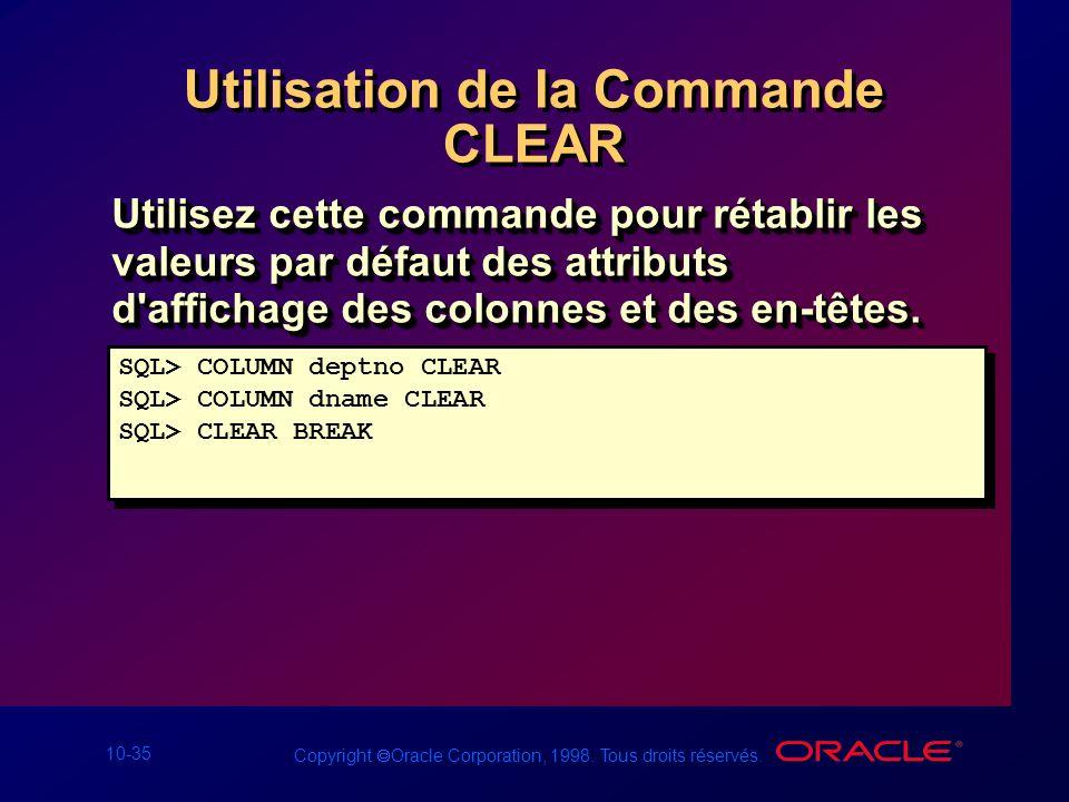10-35 Copyright Oracle Corporation, 1998. Tous droits réservés. Utilisation de la Commande CLEAR Utilisez cette commande pour rétablir les valeurs par