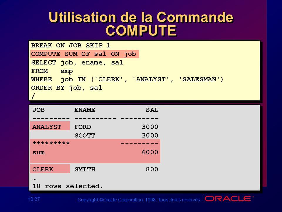 10-37 Copyright Oracle Corporation, 1998. Tous droits réservés. Utilisation de la Commande COMPUTE BREAK ON JOB SKIP 1 COMPUTE SUM OF sal ON job SELEC