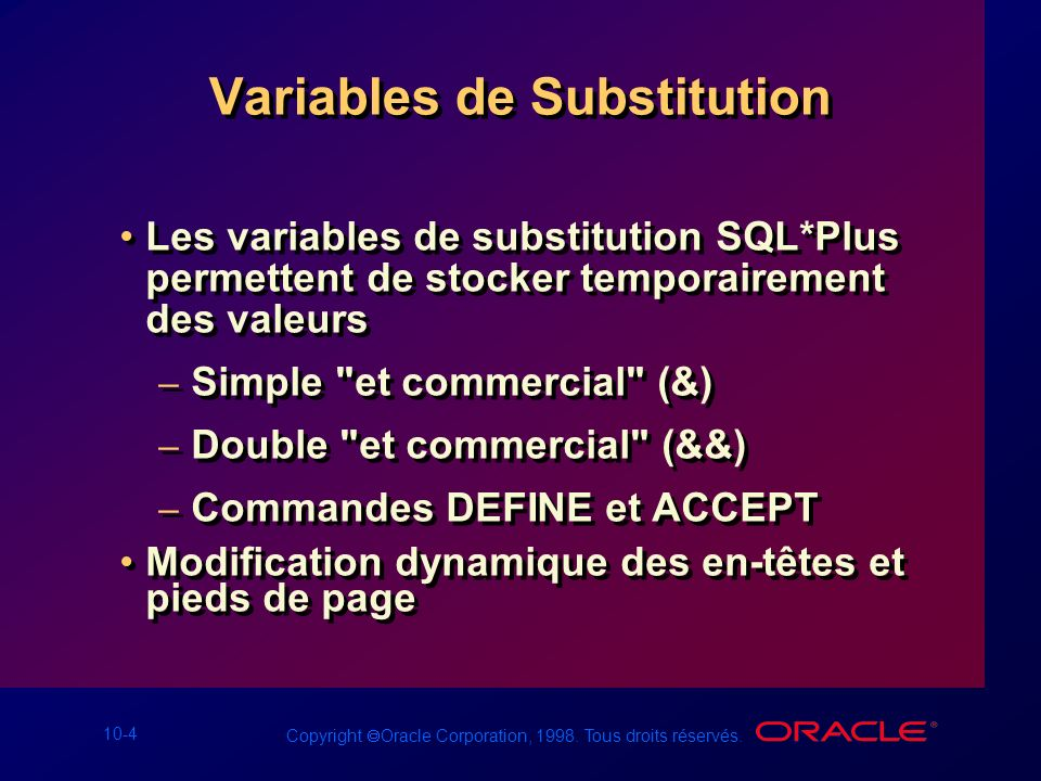10-4 Copyright Oracle Corporation, 1998. Tous droits réservés. Variables de Substitution Les variables de substitution SQL*Plus permettent de stocker