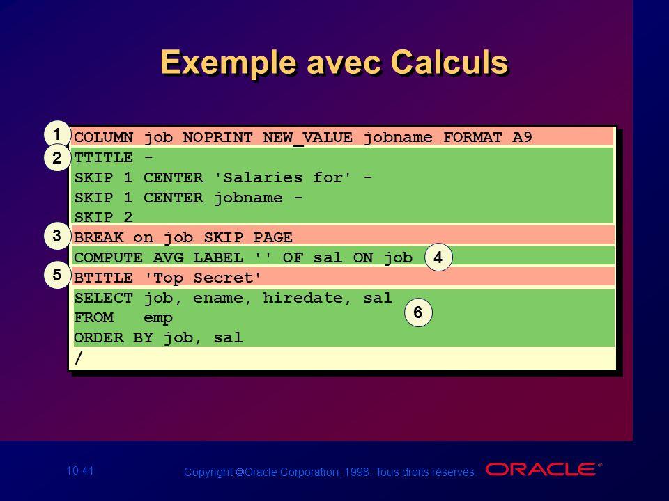 10-41 Copyright Oracle Corporation, 1998. Tous droits réservés. Exemple avec Calculs COLUMN job NOPRINT NEW_VALUE jobname FORMAT A9 TTITLE - SKIP 1 CE