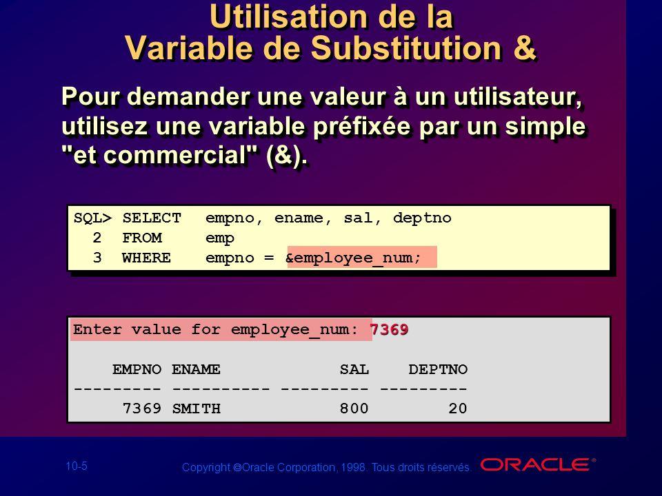 10-5 Copyright Oracle Corporation, 1998. Tous droits réservés. Utilisation de la Variable de Substitution & Pour demander une valeur à un utilisateur,