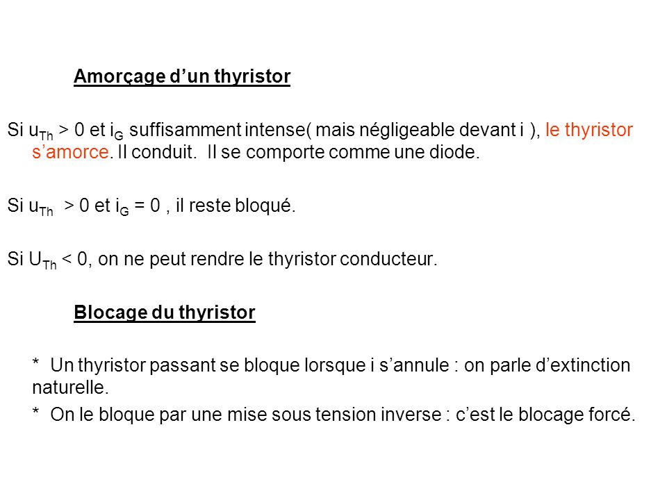 Amorçage dun thyristor Si u Th > 0 et i G suffisamment intense( mais négligeable devant i ), le thyristor samorce. Il conduit. Il se comporte comme un