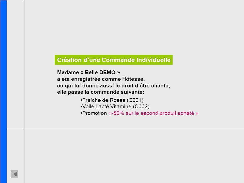 Madame « Belle DEMO » a été enregistrée comme Hôtesse, ce qui lui donne aussi le droit dêtre cliente, elle passe la commande suivante: Création dune Commande Individuelle Fraîche de Rosée (C001) Voile Lacté Vitaminé (C002) Promotion «-50% sur le second produit acheté »