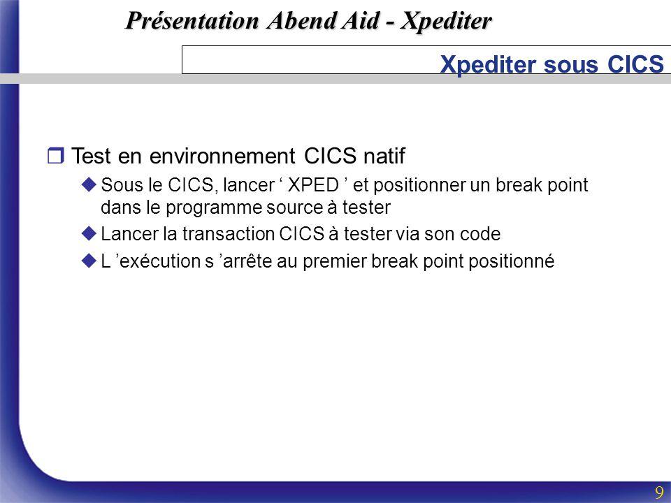 Présentation Abend Aid - Xpediter 9 Xpediter sous CICS rTest en environnement CICS natif uSous le CICS, lancer XPED et positionner un break point dans