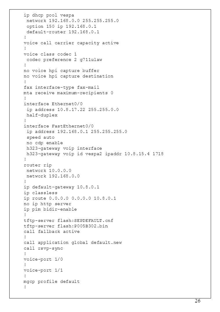 26 ip dhcp pool vespa network 192.168.0.0 255.255.255.0 option 150 ip 192.168.0.1 default-router 192.168.0.1 .