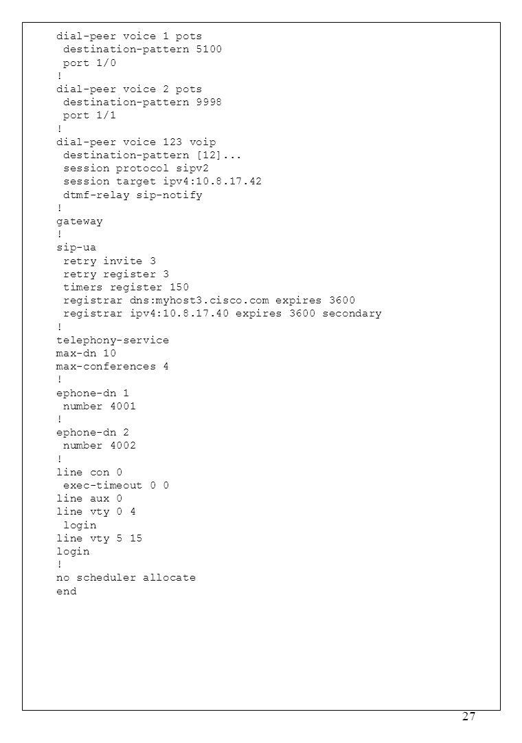 27 dial-peer voice 1 pots destination-pattern 5100 port 1/0 ! dial-peer voice 2 pots destination-pattern 9998 port 1/1 ! dial-peer voice 123 voip dest