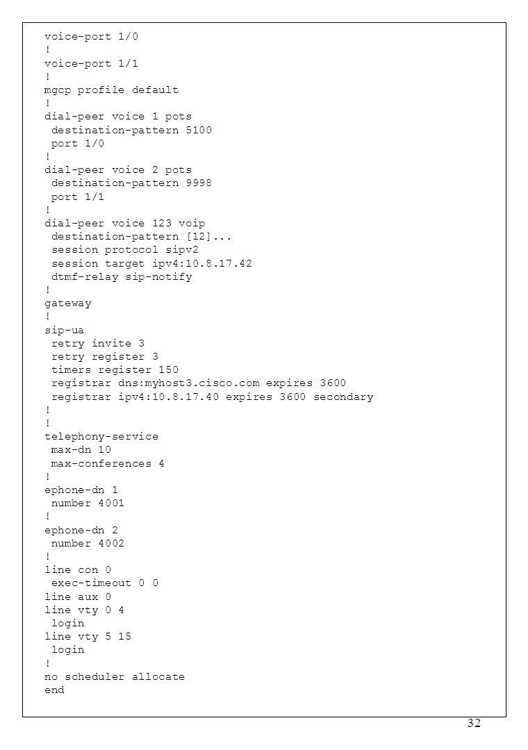 32 voice-port 1/0 ! voice-port 1/1 ! mgcp profile default ! dial-peer voice 1 pots destination-pattern 5100 port 1/0 ! dial-peer voice 2 pots destinat