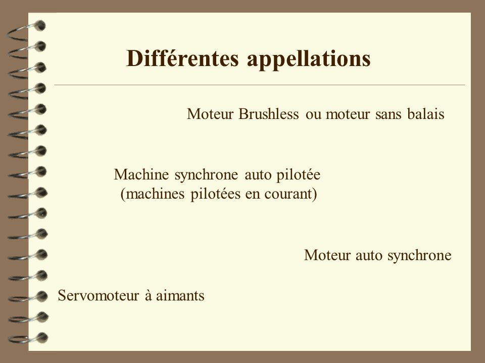 Différentes appellations Machine synchrone auto pilotée (machines pilotées en courant) Moteur Brushless ou moteur sans balais Servomoteur à aimants Mo
