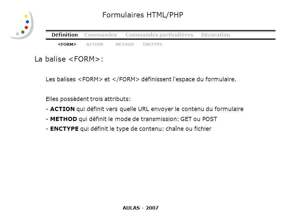 DéfinitionCommandesCommandes particulièresDécoration La balise : Formulaires HTML/PHP Les balises et définissent l'espace du formulaire. Elles possède