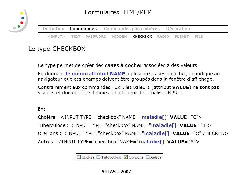 DéfinitionCommandesCommandes particulièresDécoration Le type CHECKBOX Formulaires HTML/PHP Ce type permet de créer des cases à cocher associées à des
