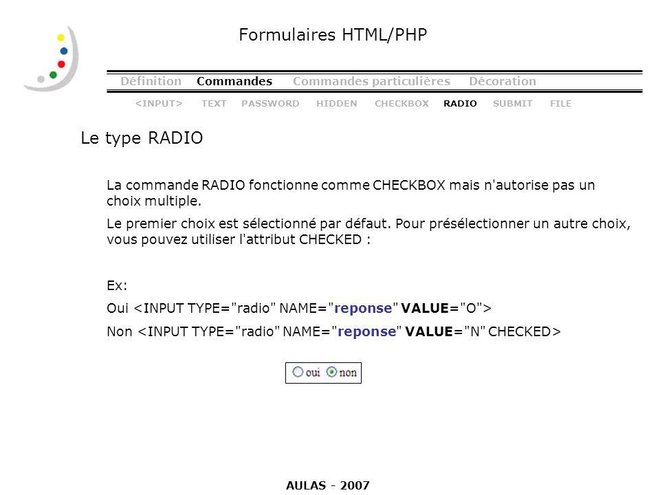 DéfinitionCommandesCommandes particulièresDécoration Le type RADIO Formulaires HTML/PHP La commande RADIO fonctionne comme CHECKBOX mais n'autorise pa