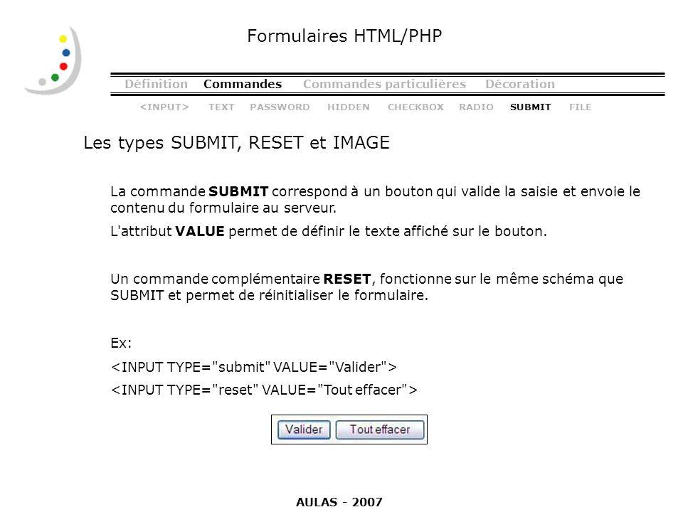 DéfinitionCommandesCommandes particulièresDécoration Les types SUBMIT, RESET et IMAGE Formulaires HTML/PHP La commande SUBMIT correspond à un bouton q