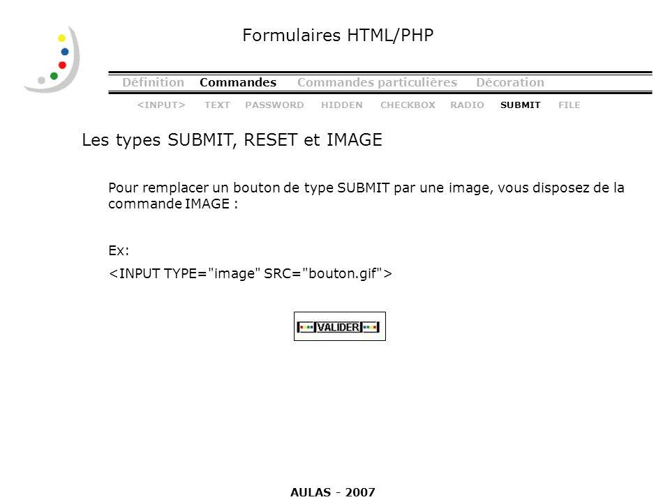 DéfinitionCommandesCommandes particulièresDécoration Les types SUBMIT, RESET et IMAGE Formulaires HTML/PHP Pour remplacer un bouton de type SUBMIT par