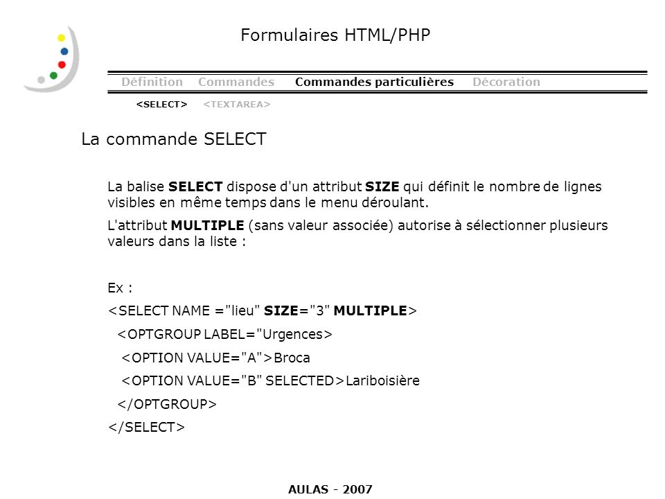 DéfinitionCommandesCommandes particulièresDécoration La commande SELECT Formulaires HTML/PHP La balise SELECT dispose d'un attribut SIZE qui définit l