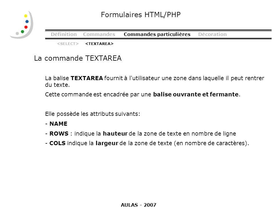 DéfinitionCommandesCommandes particulièresDécoration La commande TEXTAREA Formulaires HTML/PHP La balise TEXTAREA fournit à l'utilisateur une zone dan