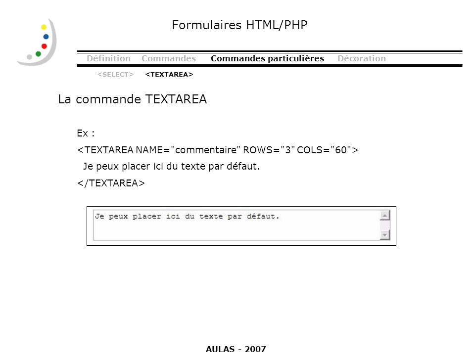DéfinitionCommandesCommandes particulièresDécoration La commande TEXTAREA Formulaires HTML/PHP Ex : Je peux placer ici du texte par défaut. AULAS - 20