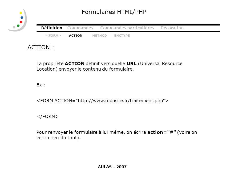 DéfinitionCommandesCommandes particulièresDécoration ACTION : Formulaires HTML/PHP La propriété ACTION définit vers quelle URL (Universal Resource Loc