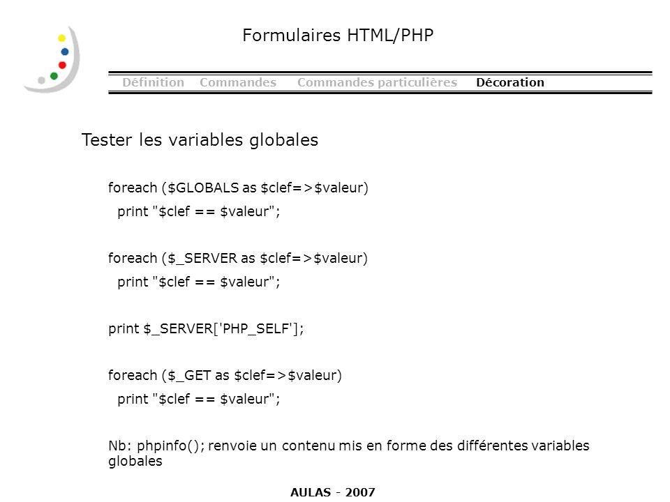 DéfinitionCommandesCommandes particulièresDécoration Tester les variables globales Formulaires HTML/PHP foreach ($GLOBALS as $clef=>$valeur) print