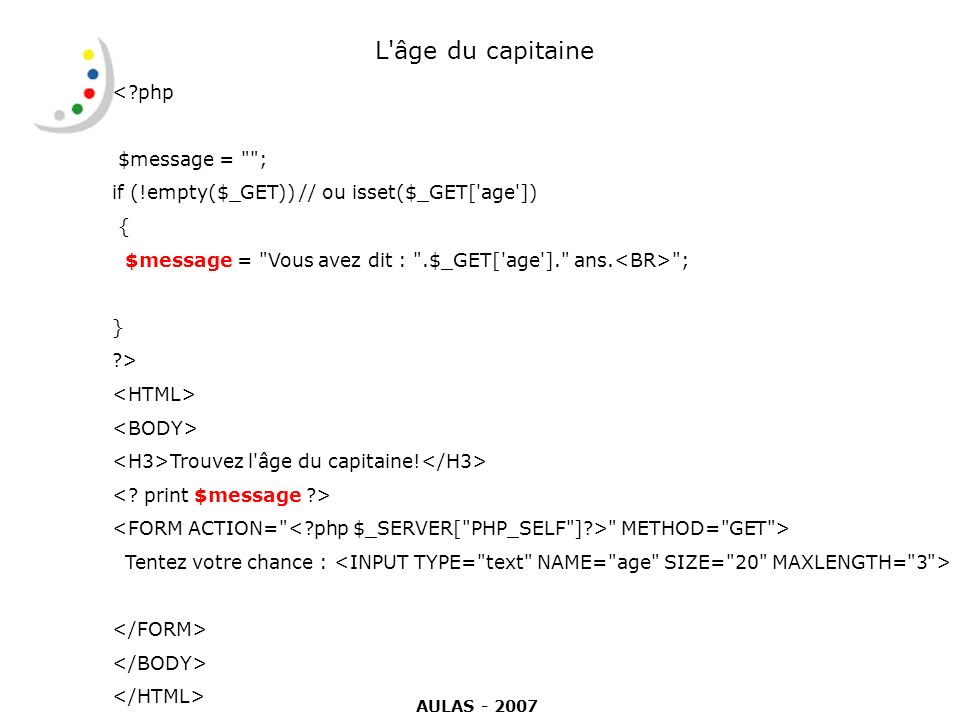 L âge du capitaine <?php $message = ; if (!empty($_GET)) // ou isset($_GET[ age ]) { $message = Vous avez dit : .$_GET[ age ]. ans.
