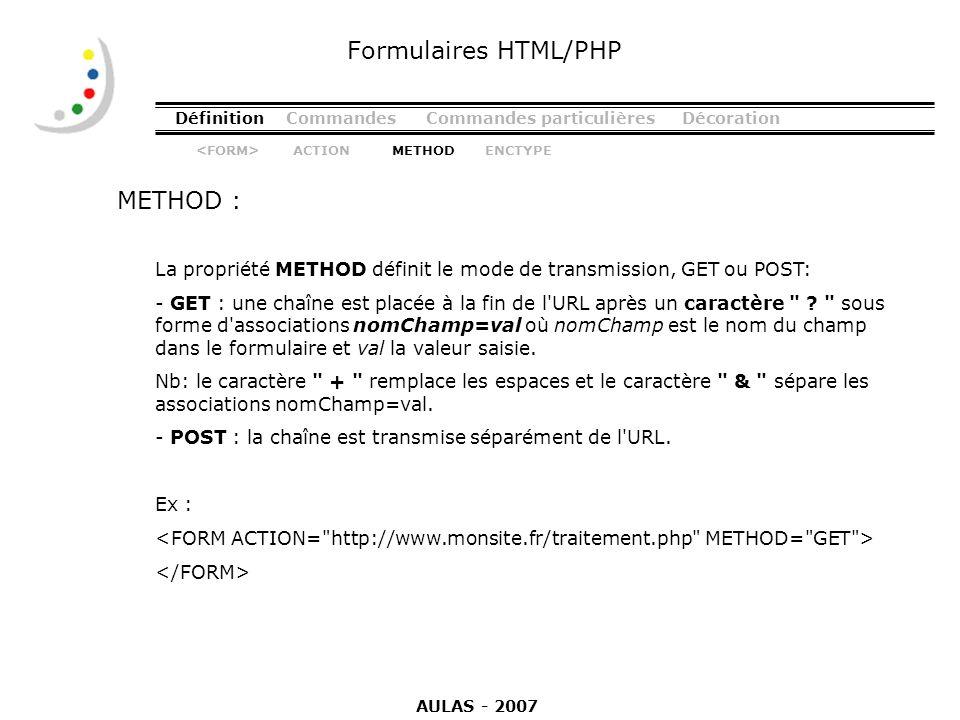 DéfinitionCommandesCommandes particulièresDécoration METHOD : Formulaires HTML/PHP La propriété METHOD définit le mode de transmission, GET ou POST: -