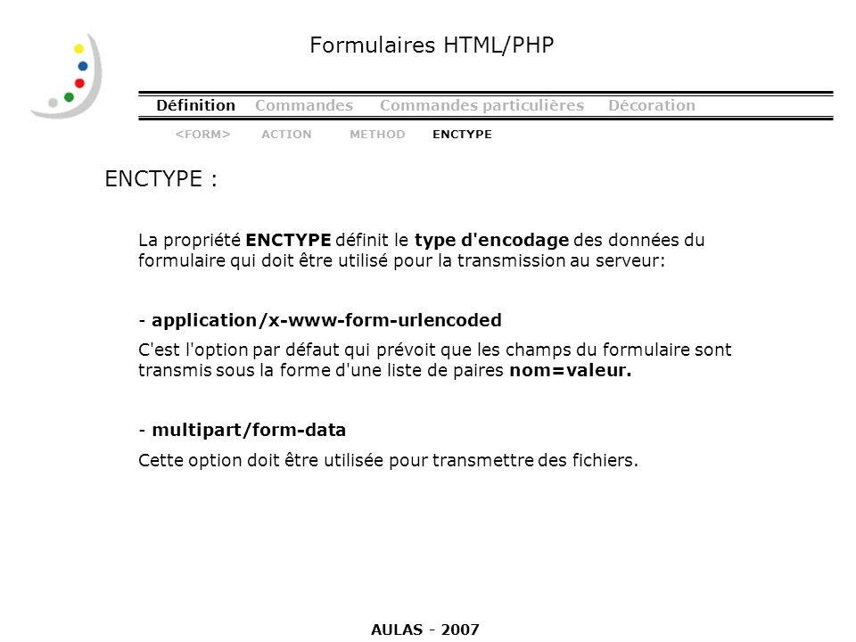 DéfinitionCommandesCommandes particulièresDécoration ENCTYPE : Formulaires HTML/PHP La propriété ENCTYPE définit le type d'encodage des données du for
